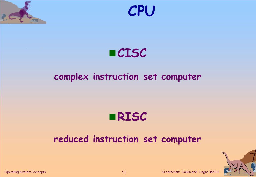 Silberschatz, Galvin and Gagne  2002 1.5 Operating System Concepts CPU n CISC complex instruction set computer n RISC reduced instruction set computer