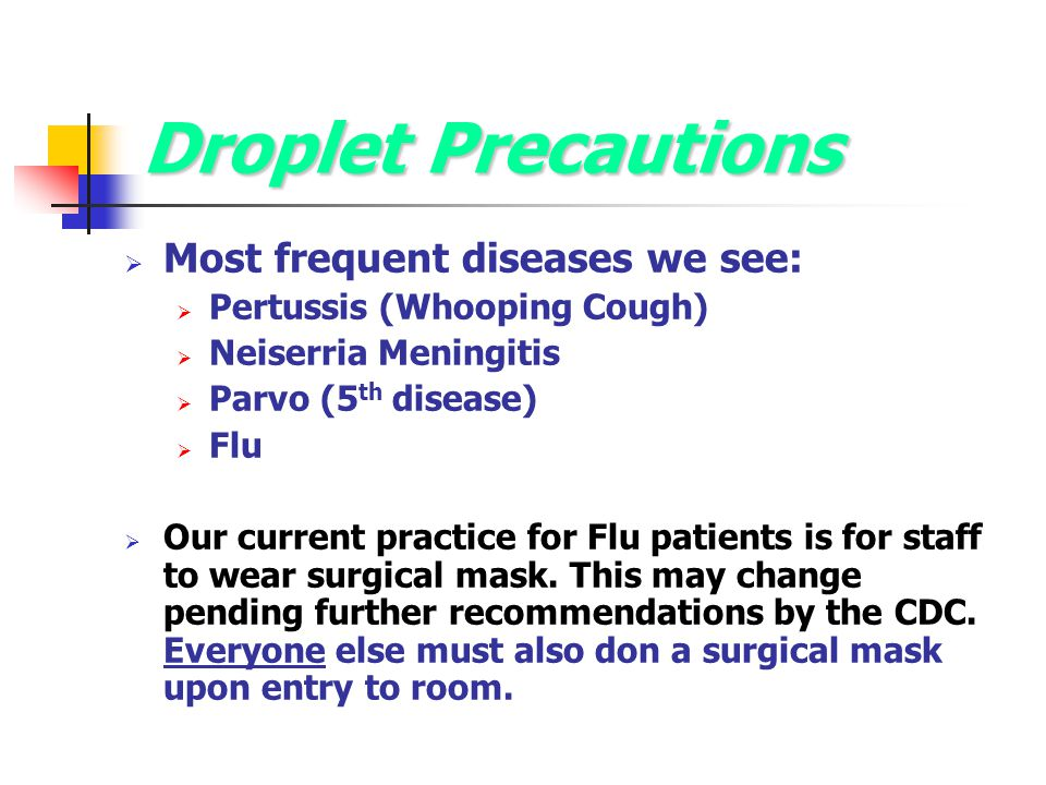 Droplet Precautions  Most frequent diseases we see:  Pertussis (Whooping Cough)  Neiserria Meningitis  Parvo (5 th disease)  Flu  Our current pr