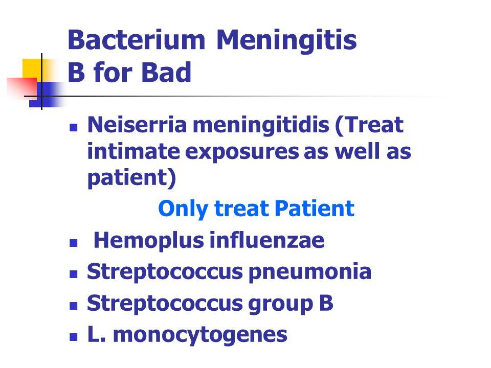 Bacterium Meningitis B for Bad Neiserria meningitidis (Treat intimate exposures as well as patient) Only treat Patient Hemoplus influenzae Streptococc