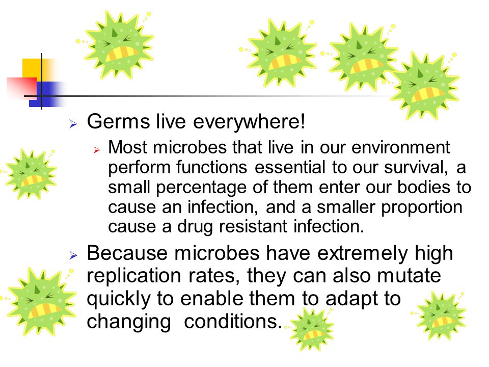  Germs live everywhere!  Most microbes that live in our environment perform functions essential to our survival, a small percentage of them enter ou