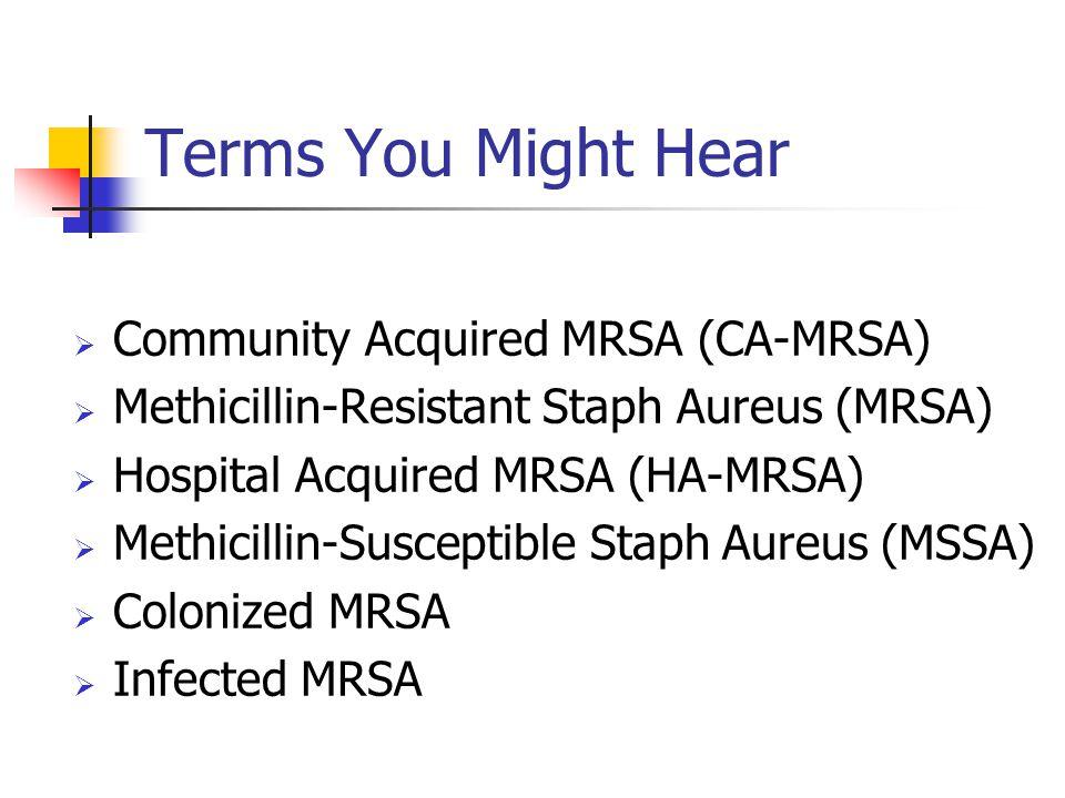 Terms You Might Hear  Community Acquired MRSA (CA-MRSA)  Methicillin-Resistant Staph Aureus (MRSA)  Hospital Acquired MRSA (HA-MRSA)  Methicillin-
