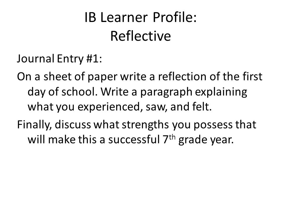 IB Learner Profile: Reflective Journal Entry #1: On a sheet of paper write a reflection of the first day of school. Write a paragraph explaining what