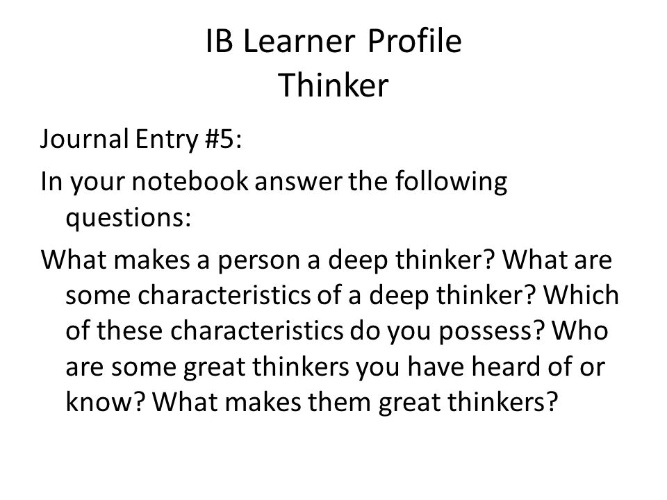 IB Learner Profile Thinker Journal Entry #5: In your notebook answer the following questions: What makes a person a deep thinker? What are some charac