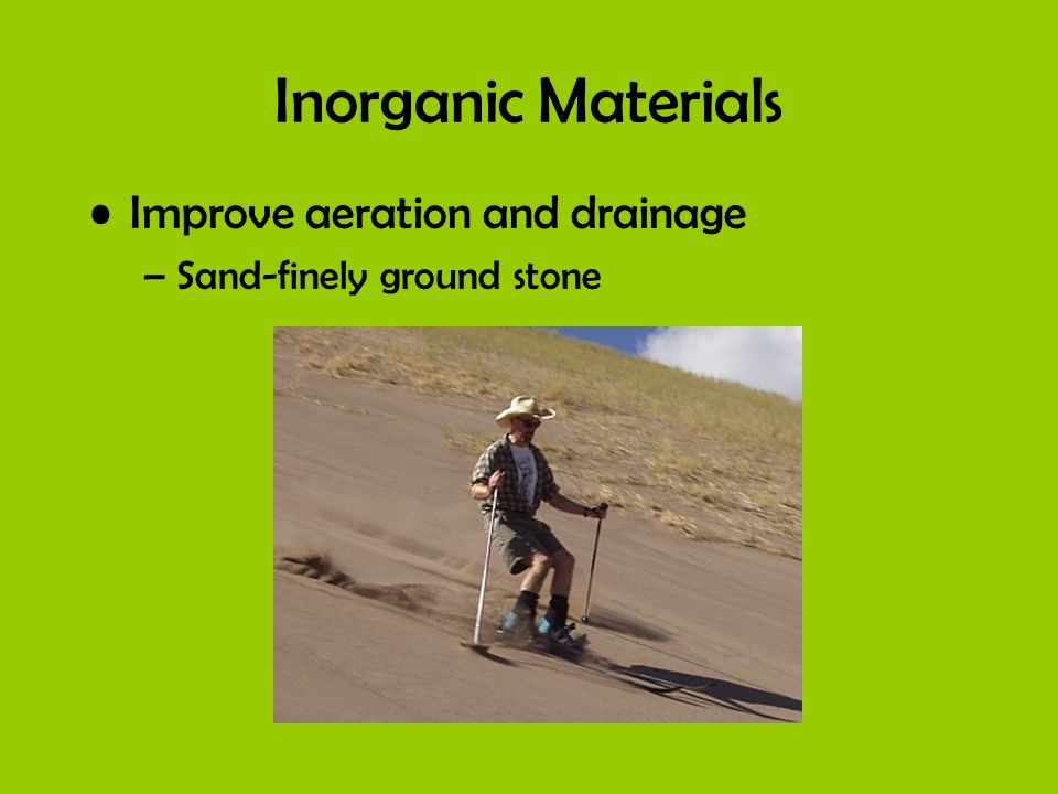 Inorganic Materials Improve aeration and drainage –Sand-finely ground stone