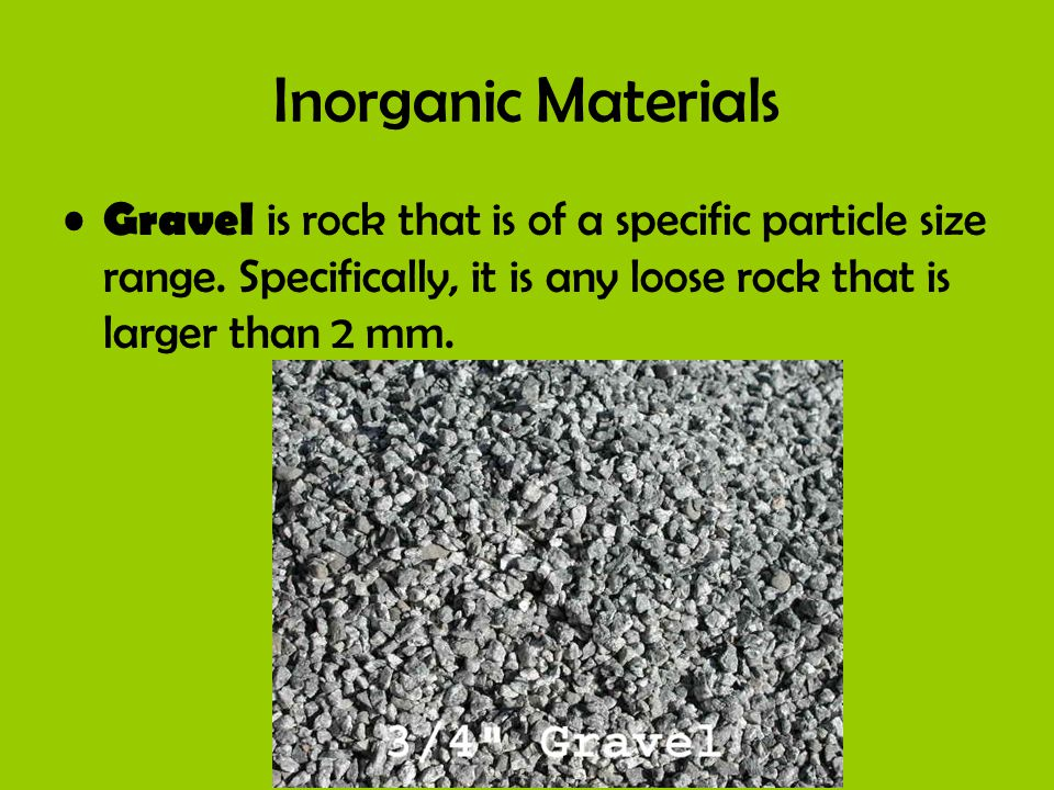 Inorganic Materials Gravel is rock that is of a specific particle size range.