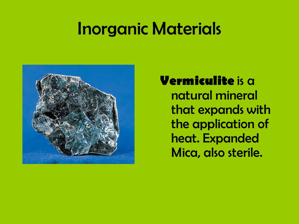Inorganic Materials Vermiculite is a natural mineral that expands with the application of heat. Expanded Mica, also sterile.