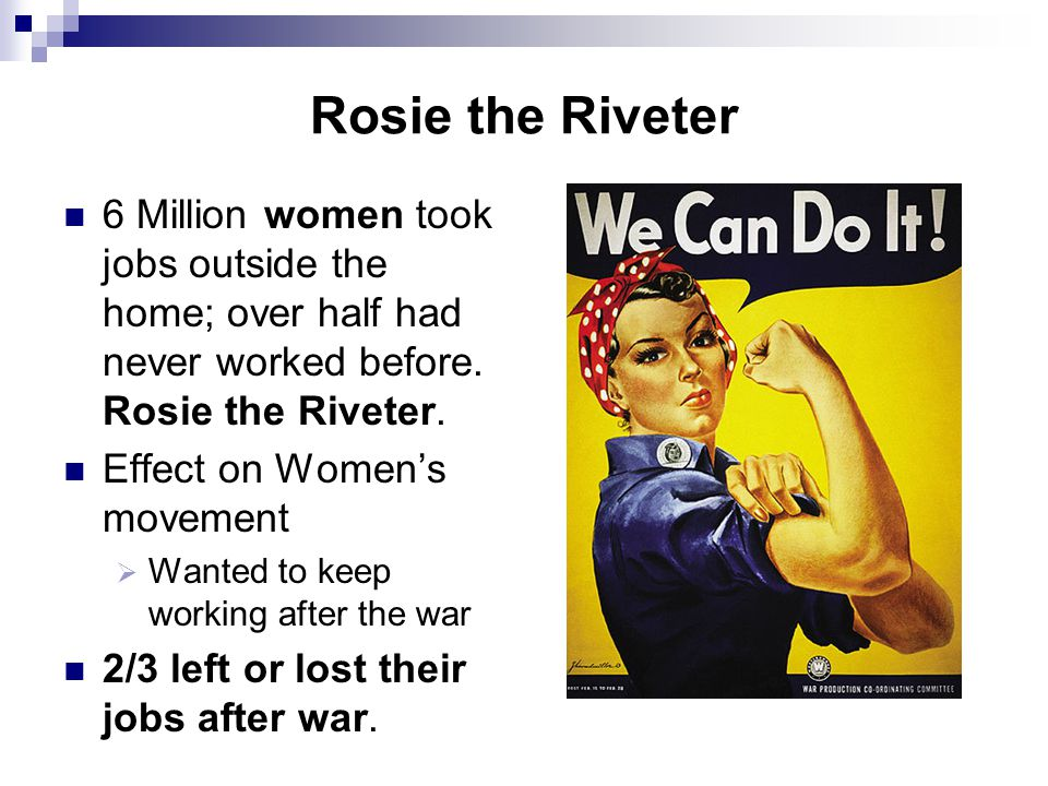 Rosie the Riveter 6 Million women took jobs outside the home; over half had never worked before. Rosie the Riveter. Effect on Women's movement  Wante