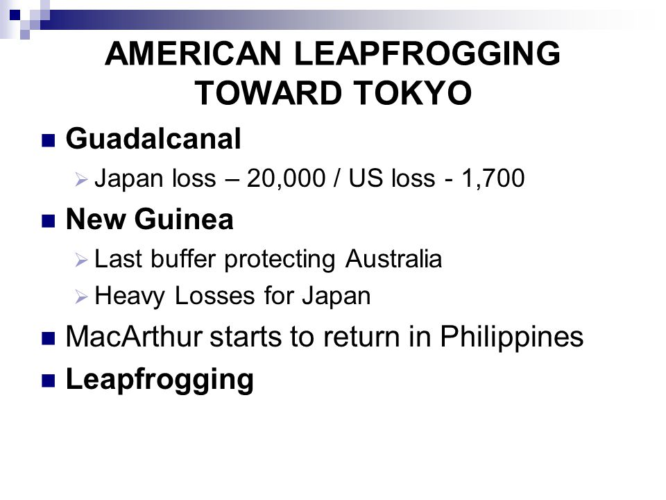 AMERICAN LEAPFROGGING TOWARD TOKYO Guadalcanal  Japan loss – 20,000 / US loss - 1,700 New Guinea  Last buffer protecting Australia  Heavy Losses fo
