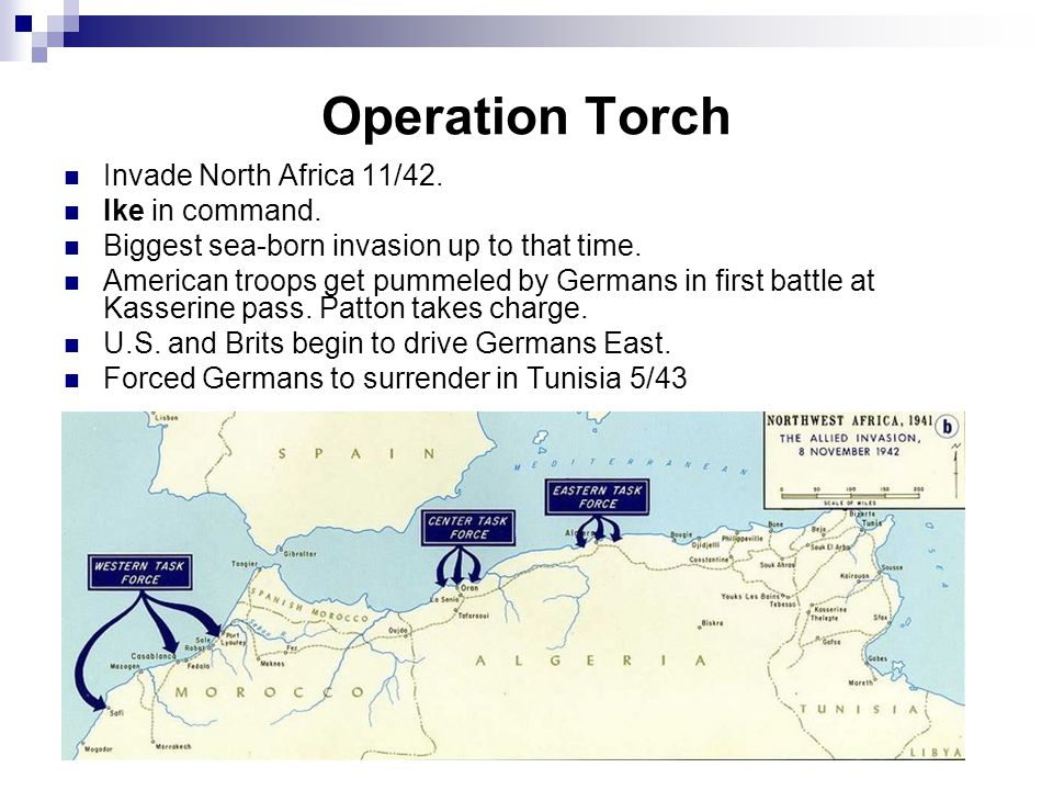 Operation Torch Invade North Africa 11/42. Ike in command. Biggest sea-born invasion up to that time. American troops get pummeled by Germans in first