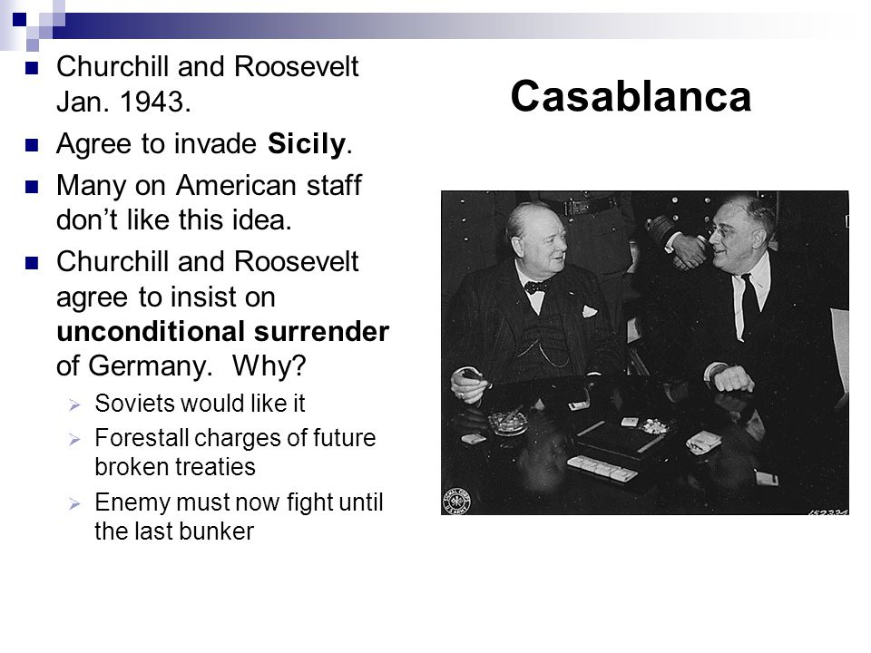 Casablanca Churchill and Roosevelt Jan. 1943. Agree to invade Sicily. Many on American staff don't like this idea. Churchill and Roosevelt agree to in