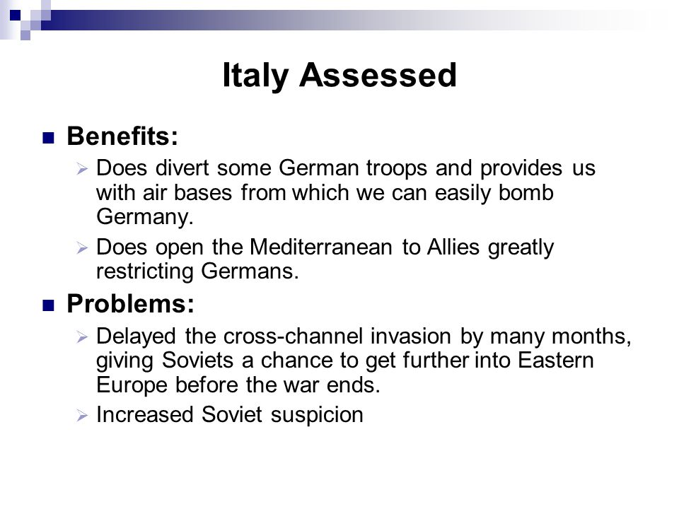 Italy Assessed Benefits:  Does divert some German troops and provides us with air bases from which we can easily bomb Germany.  Does open the Medite