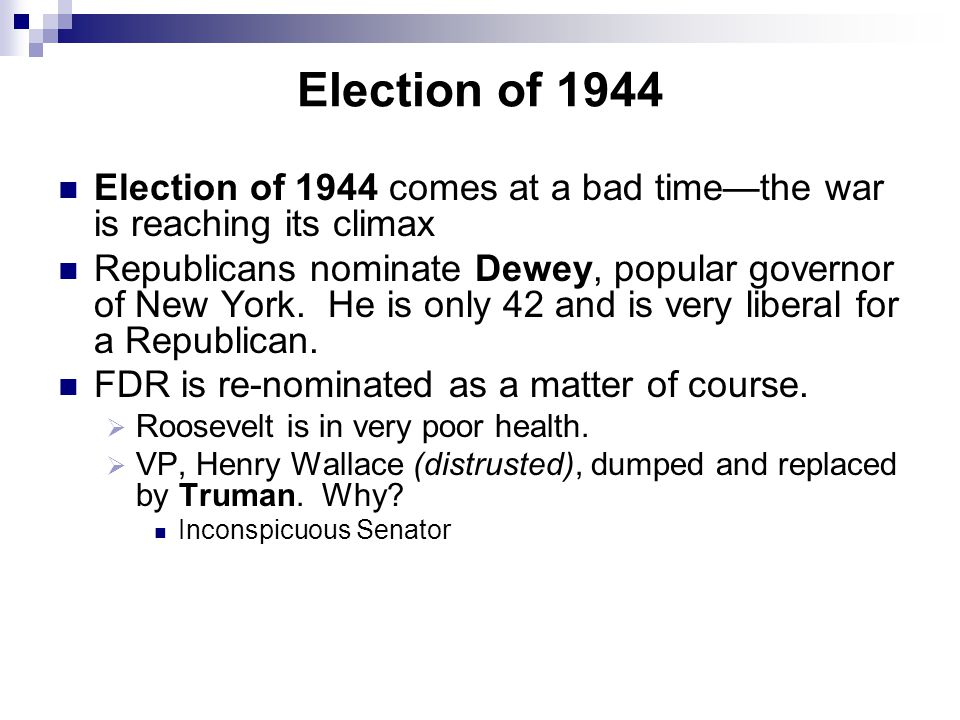 Election of 1944 Election of 1944 comes at a bad time—the war is reaching its climax Republicans nominate Dewey, popular governor of New York. He is o