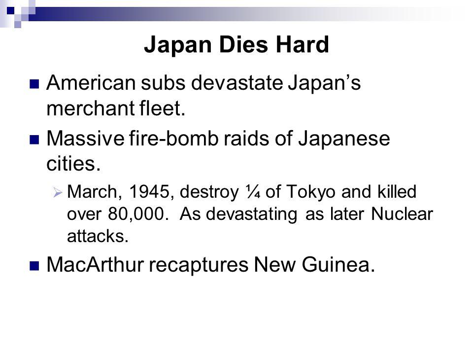 Japan Dies Hard American subs devastate Japan's merchant fleet. Massive fire-bomb raids of Japanese cities.  March, 1945, destroy ¼ of Tokyo and kill