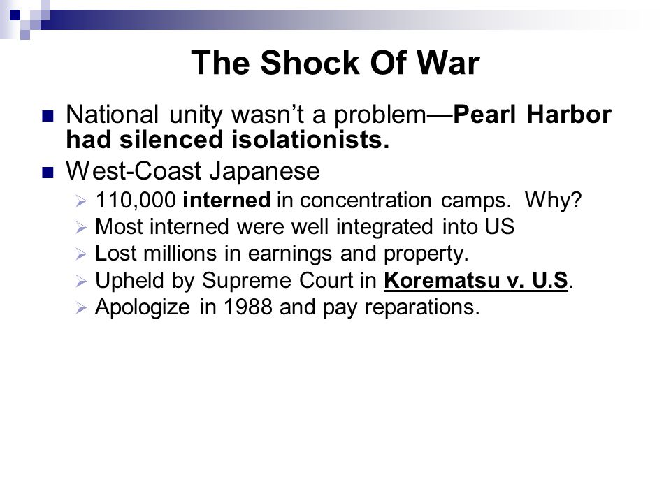 The Shock Of War National unity wasn't a problem—Pearl Harbor had silenced isolationists. West-Coast Japanese  110,000 interned in concentration camp
