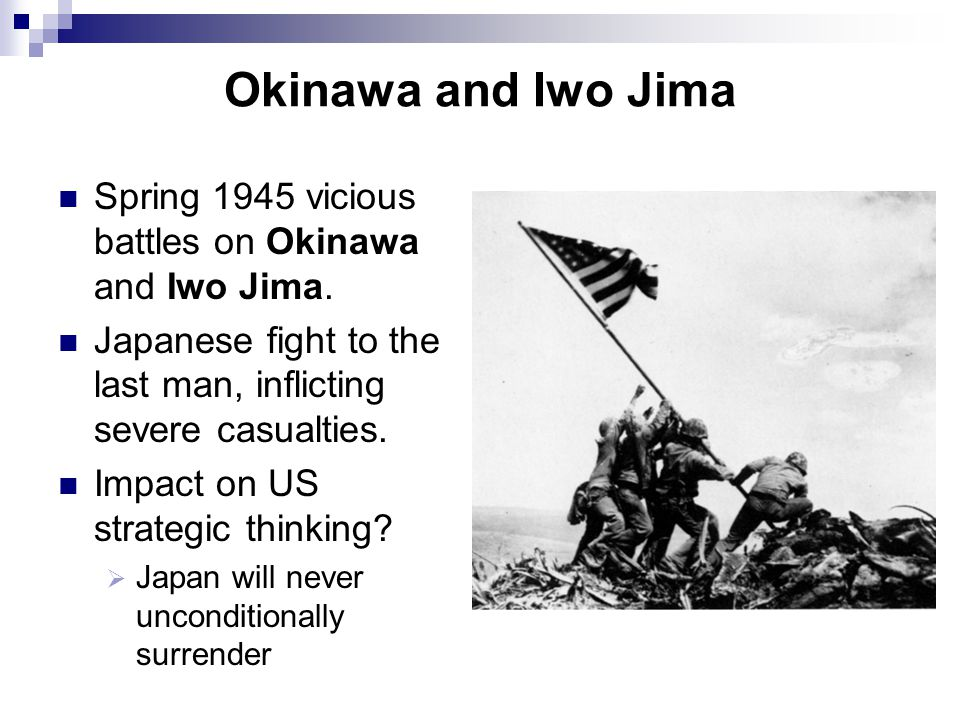 Okinawa and Iwo Jima Spring 1945 vicious battles on Okinawa and Iwo Jima. Japanese fight to the last man, inflicting severe casualties. Impact on US s
