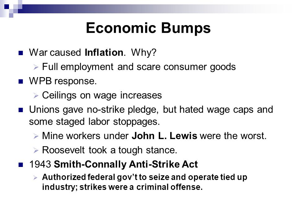 Economic Bumps War caused Inflation. Why?  Full employment and scare consumer goods WPB response.  Ceilings on wage increases Unions gave no-strike