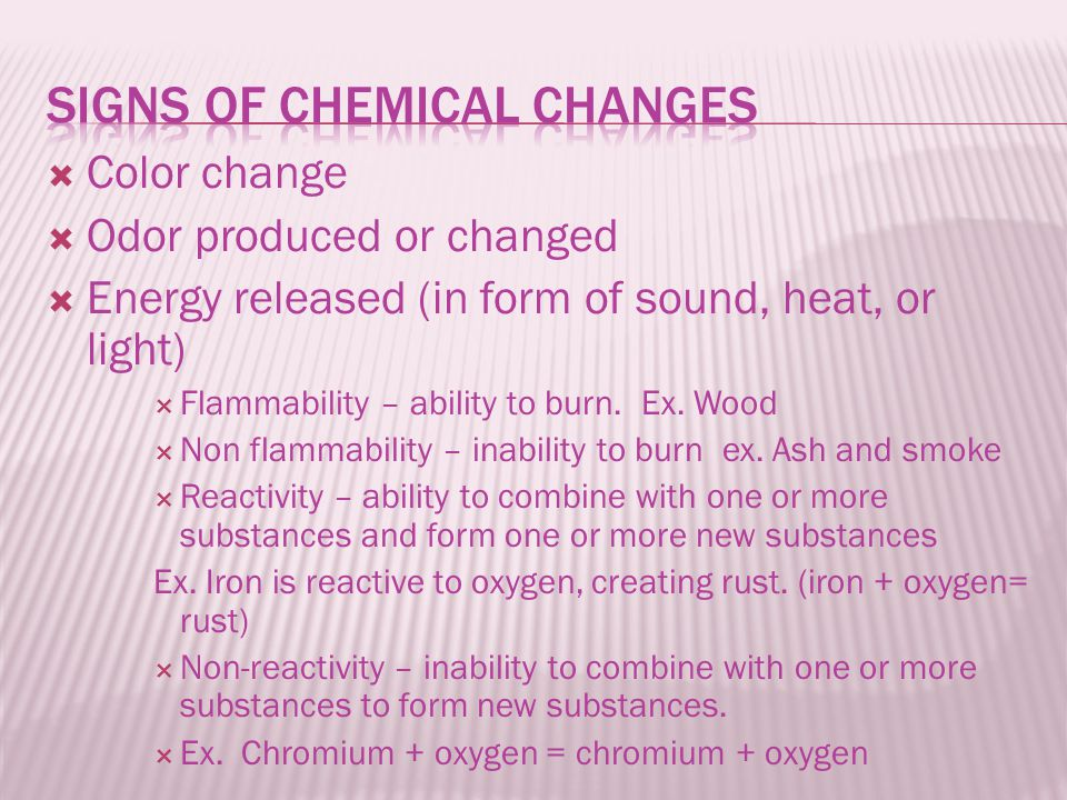  Color change  Odor produced or changed  Energy released (in form of sound, heat, or light)  Flammability – ability to burn. Ex. Wood  Non flamma