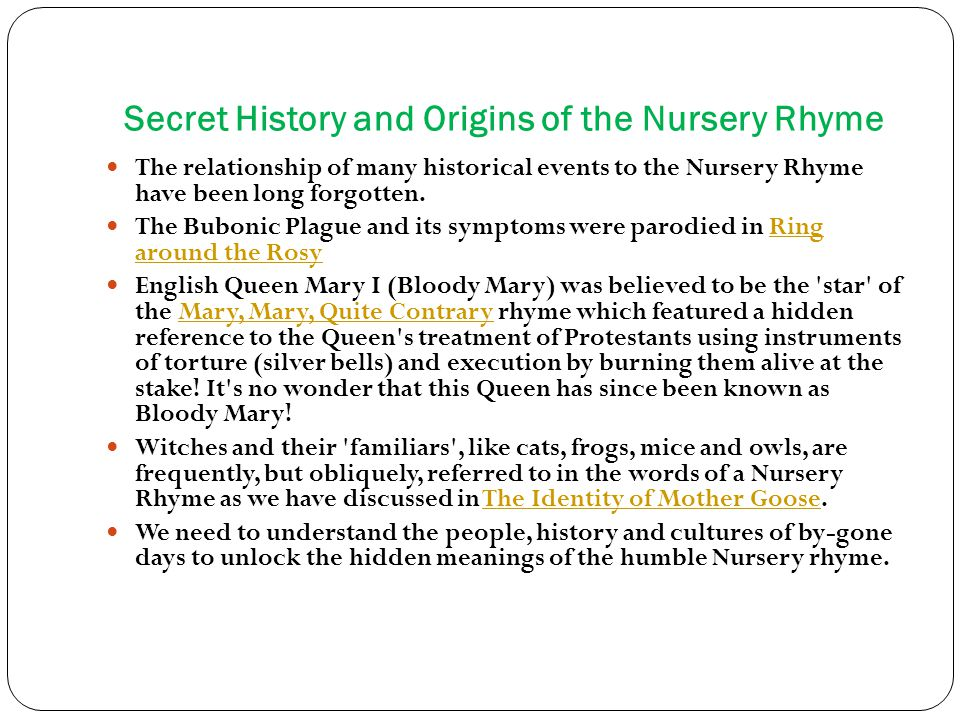 Secret History and Origins of the Nursery Rhyme The relationship of many historical events to the Nursery Rhyme have been long forgotten.
