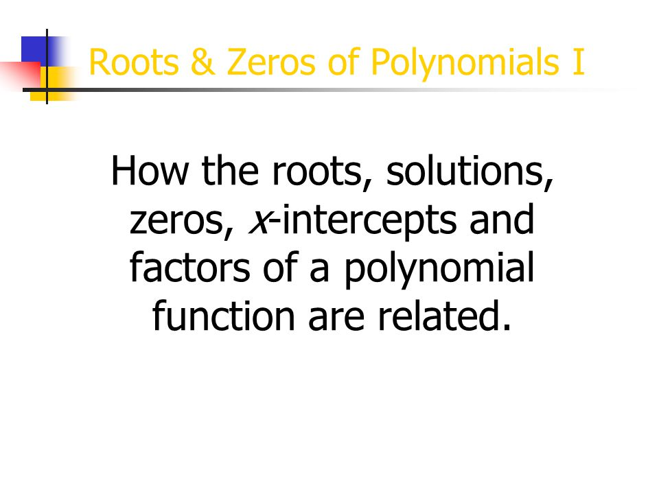 x-Intercepts of a Polynomial When the Factors of a Polynomial Expression are set equal to zero, we get the Solutions or Roots of the Polynomial Equation.