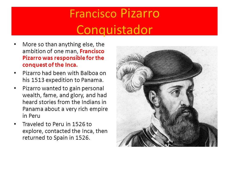 Francisco Pizarro Conquistador More so than anything else, the ambition of one man, Francisco Pizarro was responsible for the conquest of the Inca. Pi