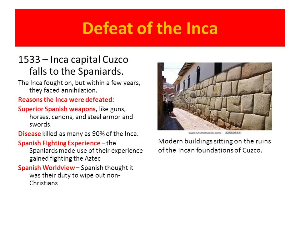 Defeat of the Inca 1533 – Inca capital Cuzco falls to the Spaniards. The Inca fought on, but within a few years, they faced annihilation. Reasons the