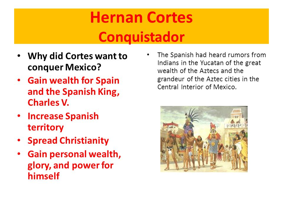 Why did Cortes want to conquer Mexico? Gain wealth for Spain and the Spanish King, Charles V. Increase Spanish territory Spread Christianity Gain pers