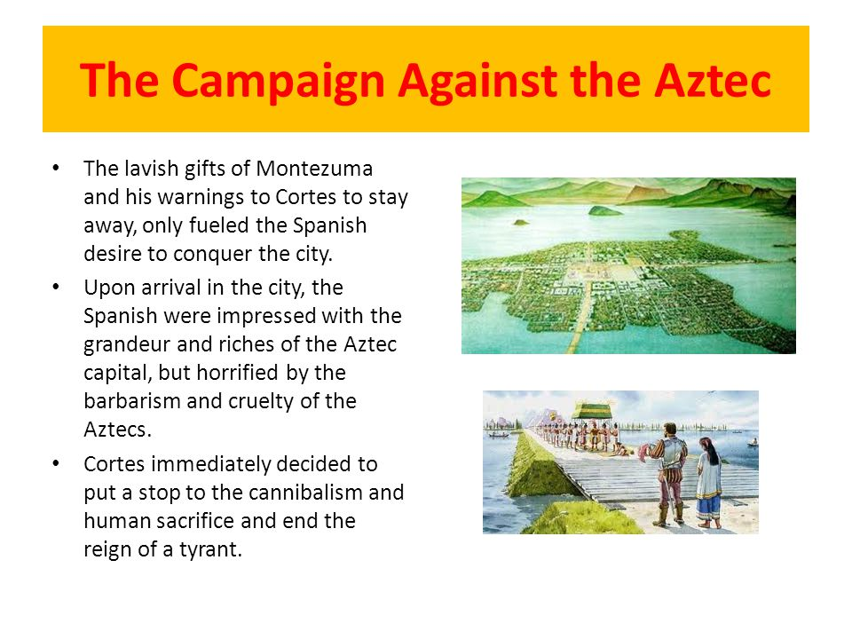The Campaign Against the Aztec The lavish gifts of Montezuma and his warnings to Cortes to stay away, only fueled the Spanish desire to conquer the ci