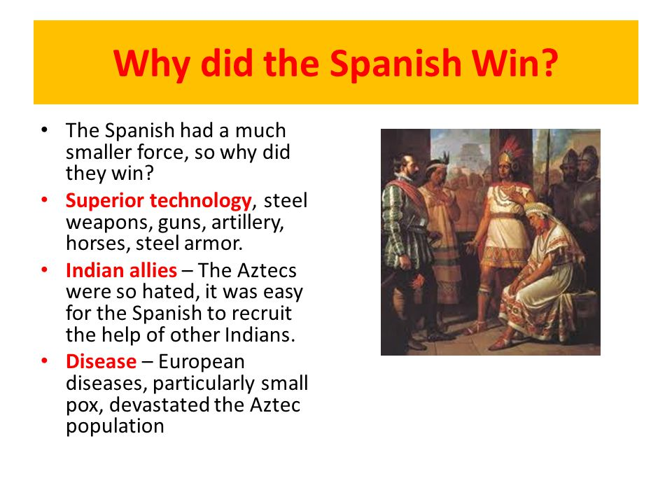 Why did the Spanish Win? The Spanish had a much smaller force, so why did they win? Superior technology, steel weapons, guns, artillery, horses, steel