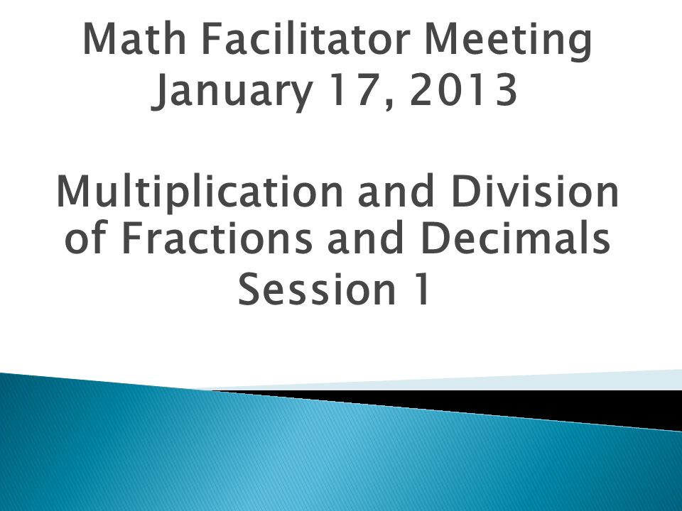 Math Facilitator Meeting January 17, 2013 Multiplication and Division of Fractions and Decimals Session 1