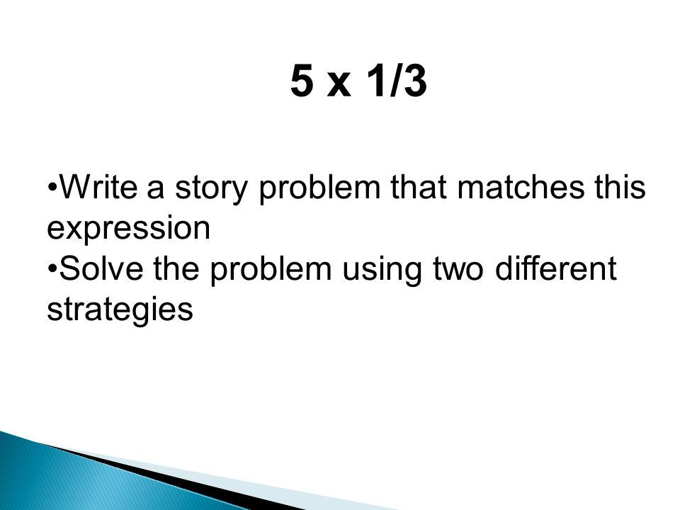 5 x 1/3 Write a story problem that matches this expression Solve the problem using two different strategies