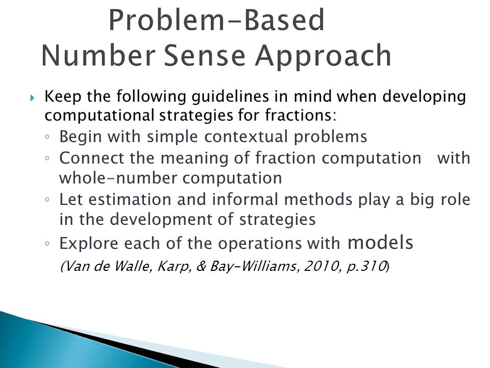 Problem-Based Number Sense Approach  Keep the following guidelines in mind when developing computational strategies for fractions: ◦ Begin with simple contextual problems ◦ Connect the meaning of fraction computation with whole-number computation ◦ Let estimation and informal methods play a big role in the development of strategies ◦ Explore each of the operations with models (Van de Walle, Karp, & Bay-Williams, 2010, p.310)
