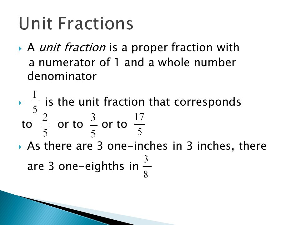 Unit Fractions  A unit fraction is a proper fraction with a numerator of 1 and a whole number denominator  is the unit fraction that corresponds to or to or to  As there are 3 one-inches in 3 inches, there are 3 one-eighths in