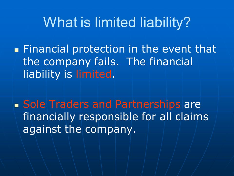 What is limited liability? Financial protection in the event that the company fails. The financial liability is limited. Sole Traders and Partnerships