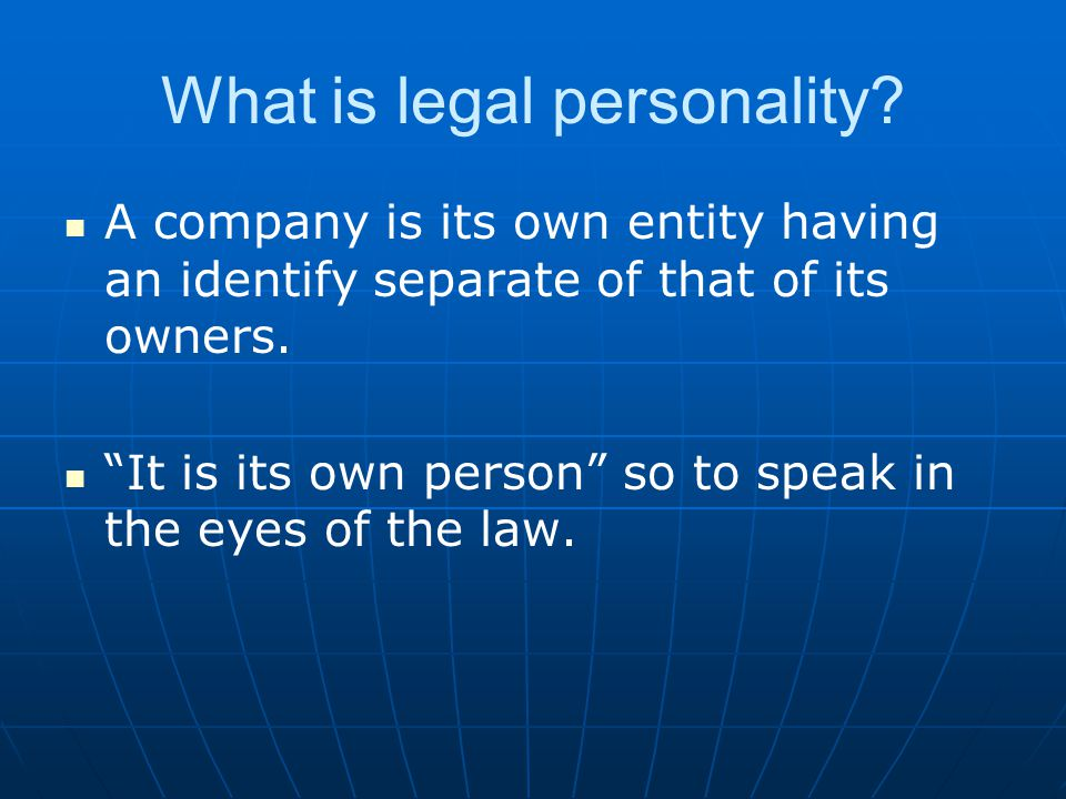 """What is legal personality? A company is its own entity having an identify separate of that of its owners. """"It is its own person"""" so to speak in the ey"""