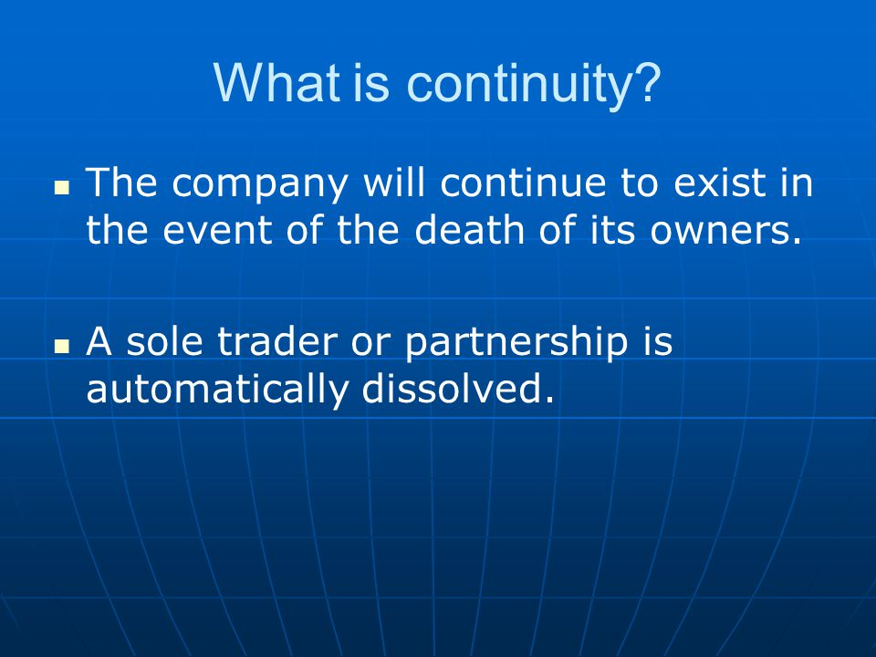 What is continuity? The company will continue to exist in the event of the death of its owners. A sole trader or partnership is automatically dissolve