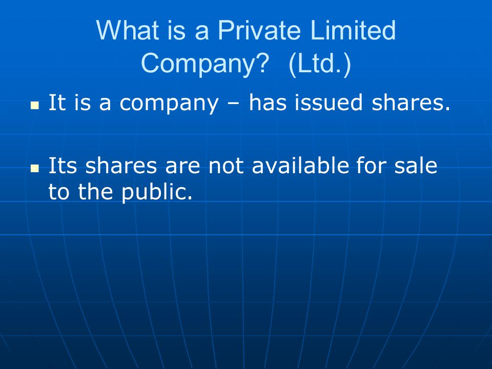 What is a Private Limited Company? (Ltd.) It is a company – has issued shares. Its shares are not available for sale to the public.