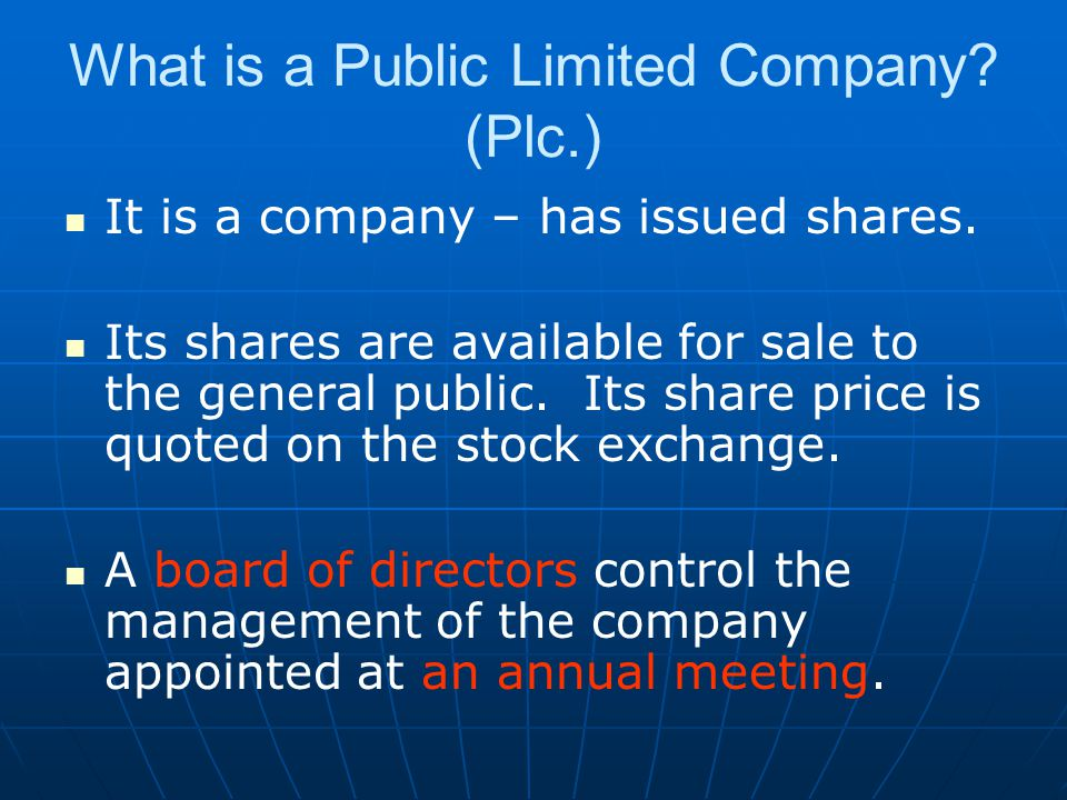 What is a Public Limited Company? (Plc.) It is a company – has issued shares. Its shares are available for sale to the general public. Its share price