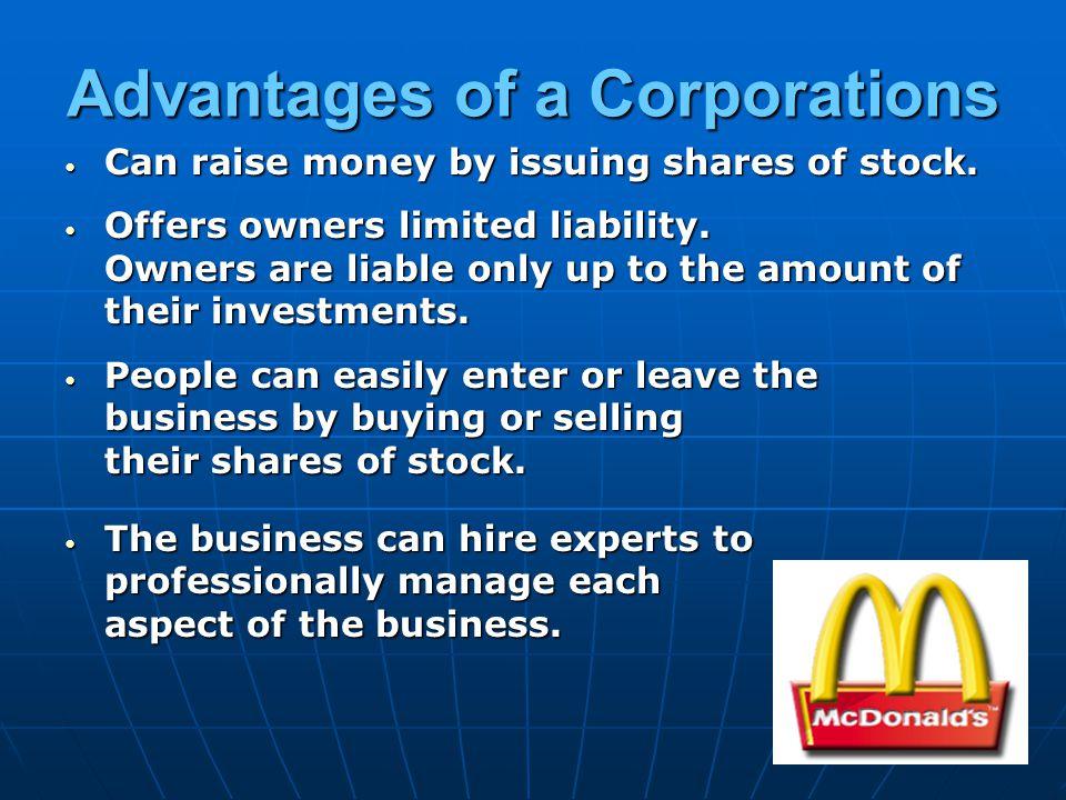 Advantages of a Corporations Can raise money by issuing shares of stock. Can raise money by issuing shares of stock. Offers owners limited liability.