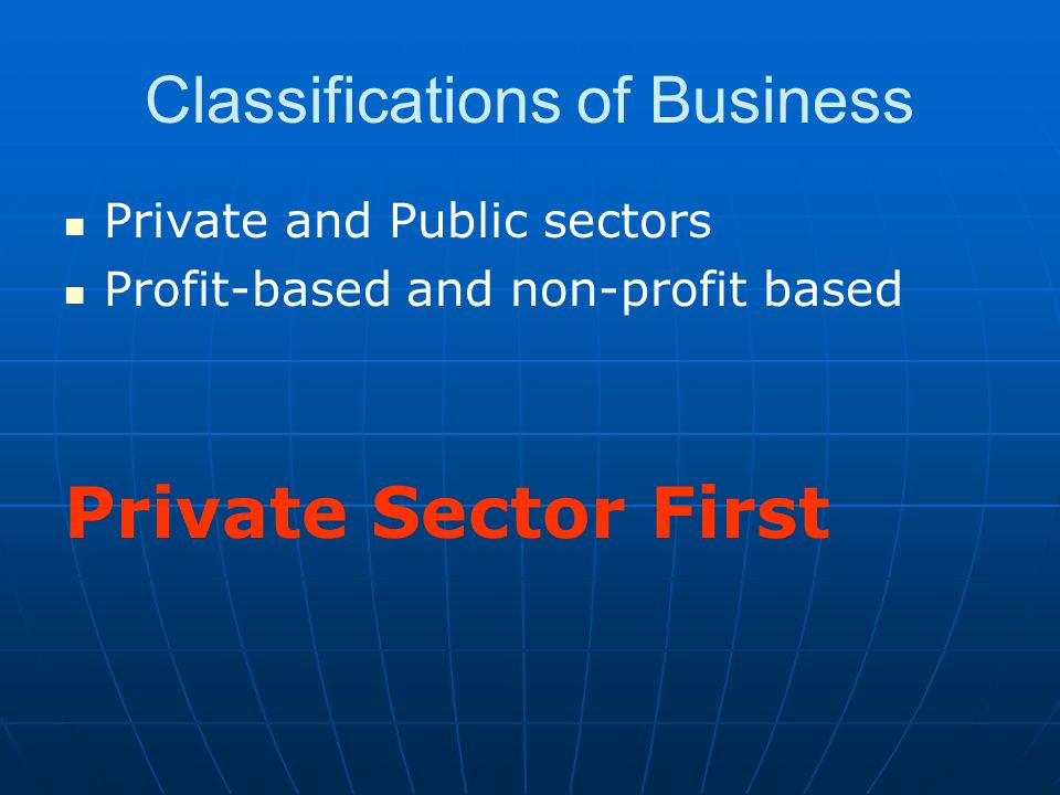 Classifications of Business Private and Public sectors Profit-based and non-profit based Private Sector First