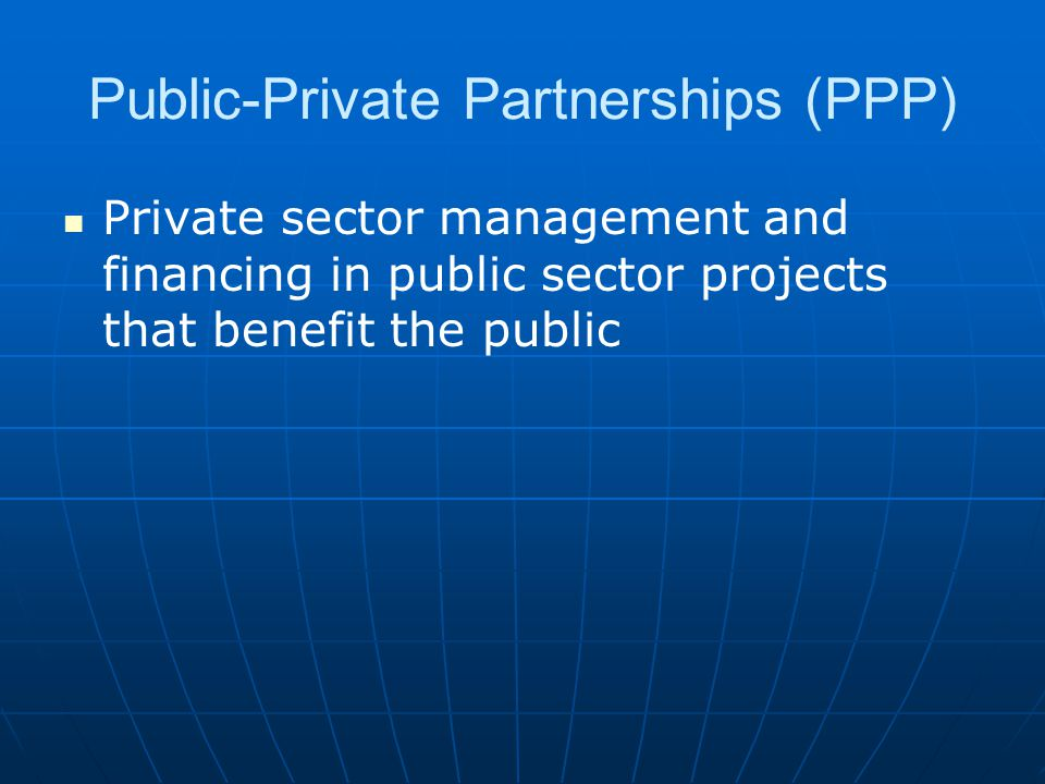 Public-Private Partnerships (PPP) Private sector management and financing in public sector projects that benefit the public