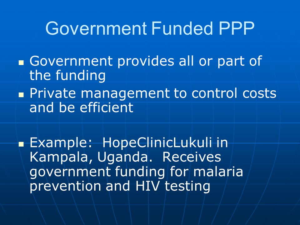 Government Funded PPP Government provides all or part of the funding Private management to control costs and be efficient Example: HopeClinicLukuli in