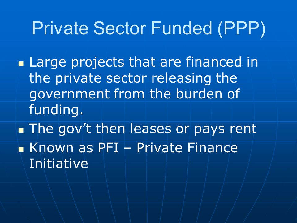 Private Sector Funded (PPP) Large projects that are financed in the private sector releasing the government from the burden of funding. The gov't then