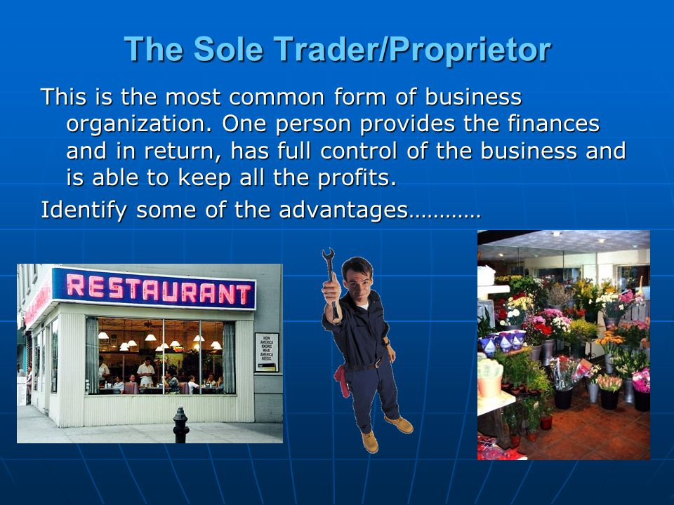 The Sole Trader/Proprietor This is the most common form of business organization. One person provides the finances and in return, has full control of