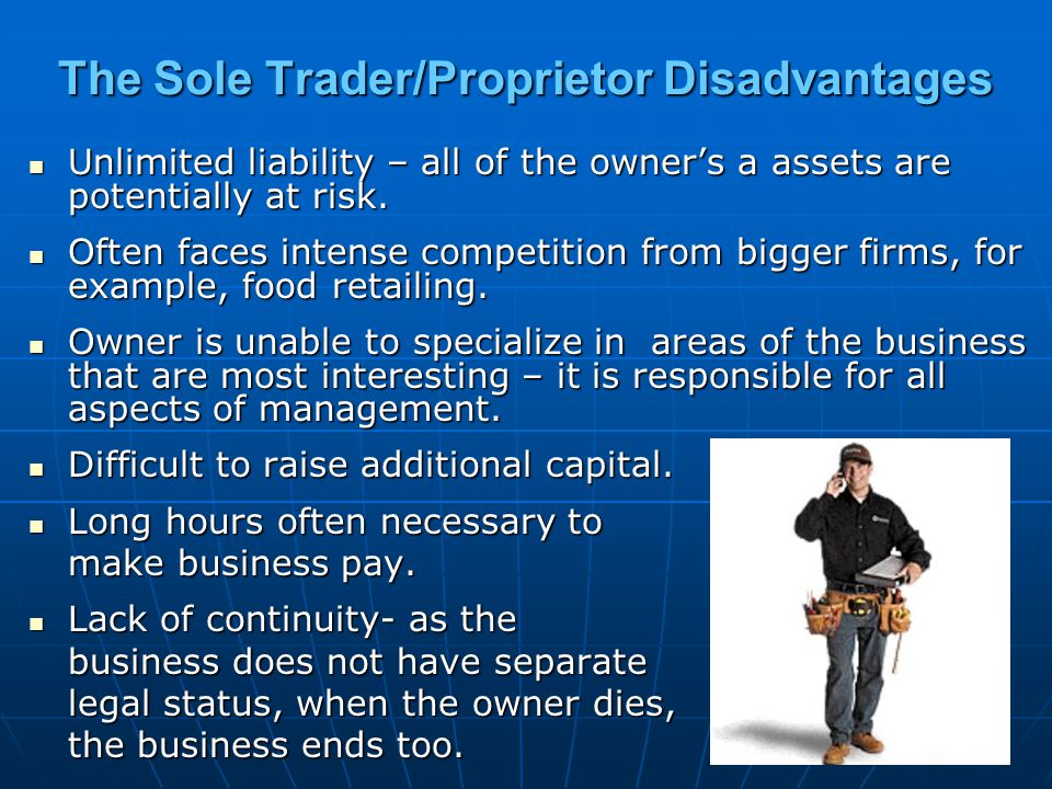 The Sole Trader/Proprietor Disadvantages Unlimited liability – all of the owner's a assets are potentially at risk. Unlimited liability – all of the o