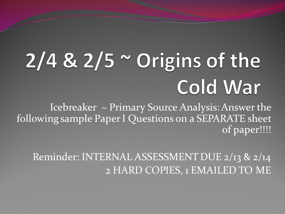 Icebreaker ~ Primary Source Analysis: Answer the following sample Paper I Questions on a SEPARATE sheet of paper!!!! Reminder: INTERNAL ASSESSMENT DUE