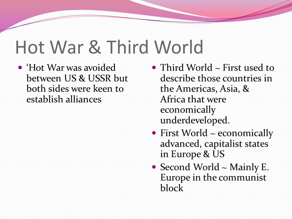 Hot War & Third World 'Hot War was avoided between US & USSR but both sides were keen to establish alliances Third World ~ First used to describe those countries in the Americas, Asia, & Africa that were economically underdeveloped.