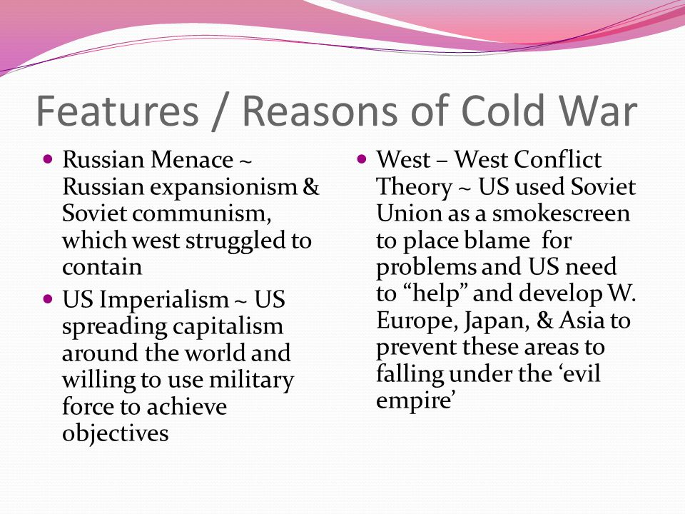 Features / Reasons of Cold War Russian Menace ~ Russian expansionism & Soviet communism, which west struggled to contain US Imperialism ~ US spreading capitalism around the world and willing to use military force to achieve objectives West – West Conflict Theory ~ US used Soviet Union as a smokescreen to place blame for problems and US need to help and develop W.