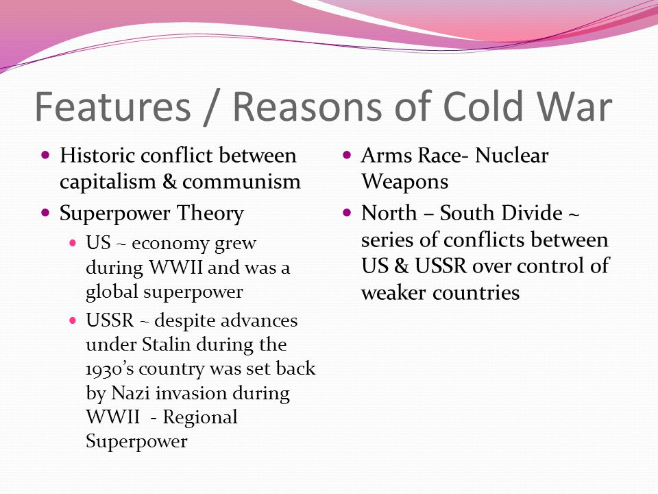 Features / Reasons of Cold War Historic conflict between capitalism & communism Superpower Theory US ~ economy grew during WWII and was a global super