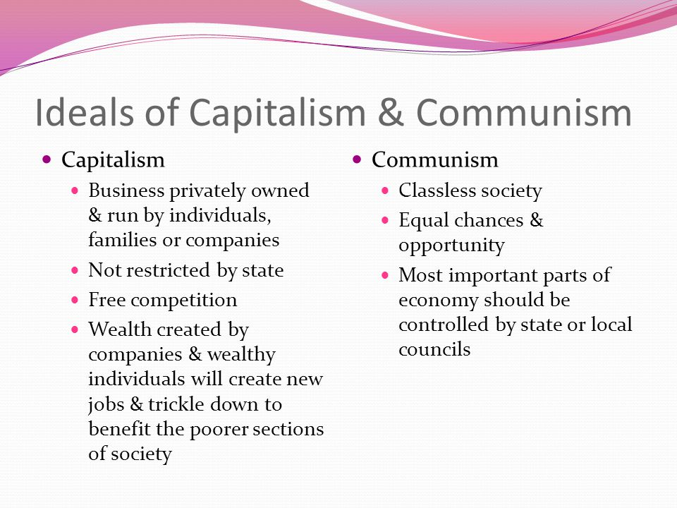 Ideals of Capitalism & Communism Capitalism Business privately owned & run by individuals, families or companies Not restricted by state Free competit