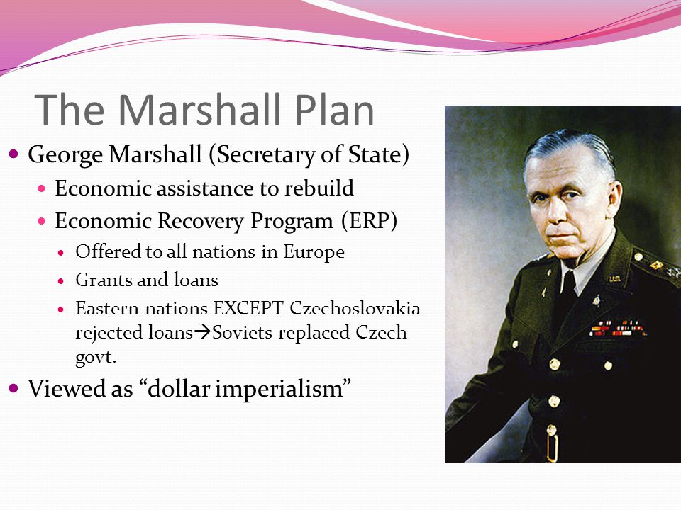 The Marshall Plan George Marshall (Secretary of State) Economic assistance to rebuild Economic Recovery Program (ERP) Offered to all nations in Europe